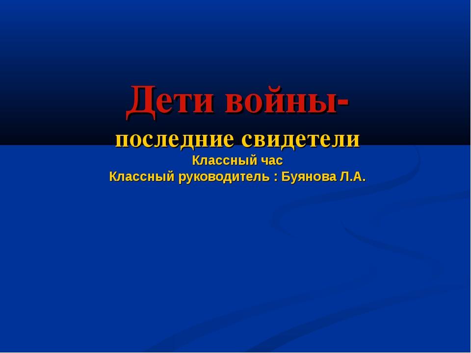 Дети войны- последние свидетели Классный час Классный руководитель : Буянова...