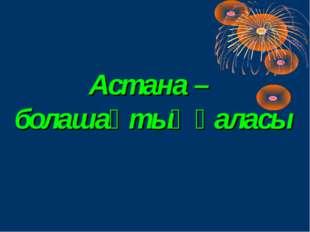 Астана – болашақтың қаласы