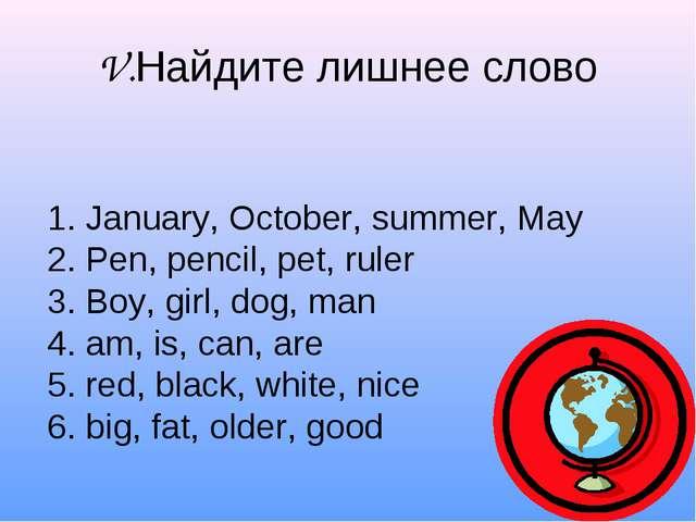 V.Найдите лишнее слово 1. January, October, summer, May 2. Pen, pencil, pet,...