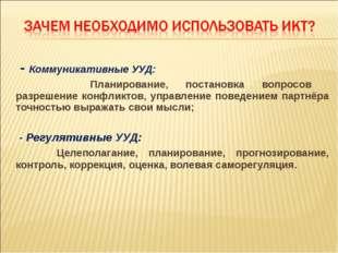 - Коммуникативные УУД: Планирование, постановка вопросов разрешение конфликт