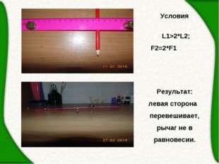 Условия  L1>2*L2; F2=2*F1 Результат: левая сторона перевешивает, рычаг не в