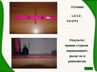 Условия  L1=L2; F2=2*F1 Результат: правая сторона перевешивает, рычаг не в