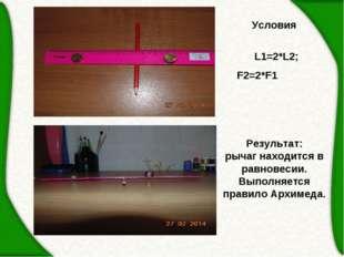 Условия  L1=2*L2; F2=2*F1 Результат: рычаг находится в равновесии. Выполняе