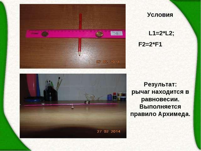 Условия  L1=2*L2; F2=2*F1 Результат: рычаг находится в равновесии. Выполняе...