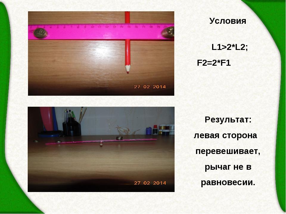 Условия  L1>2*L2; F2=2*F1 Результат: левая сторона перевешивает, рычаг не в...