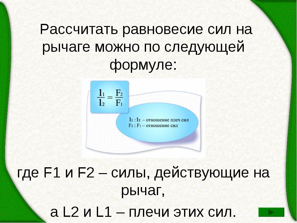 Рассчитать равновесие сил на рычаге можно по следующей формуле: где F1 и F2...
