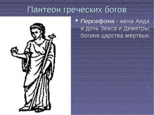 Пантеон греческих богов Персефона - жена Аида и дочь Зевса и Деметры, богиня