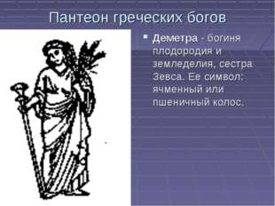 Пантеон греческих богов Деметра - богиня плодородия и земледелия, сестра Зевс