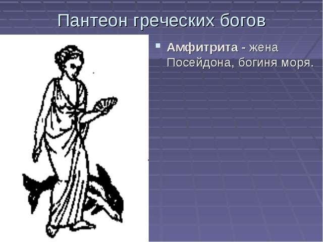 Пантеон греческих богов Амфитрита - жена Посейдона, богиня моря.