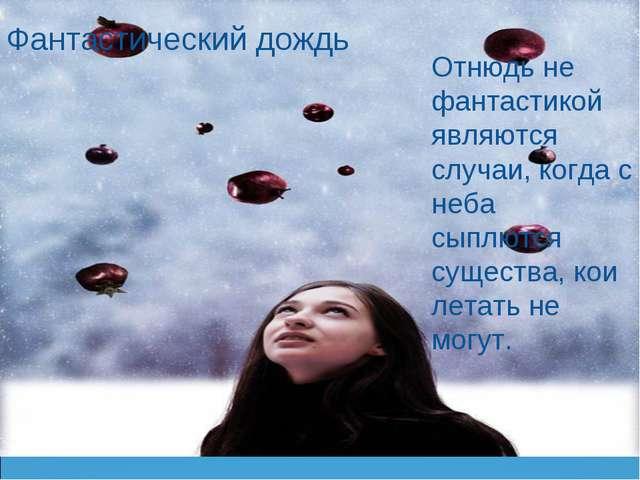 Фантастический дождь Отнюдь не фантастикой являются случаи, когда с неба сыпл...
