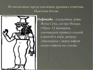 Религиозные представления древних египтян. Пантеон богов. Нефтида - владычица
