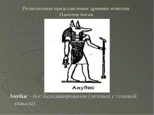 Религиозные представления древних египтян. Пантеон богов. Анубис - бог бальза