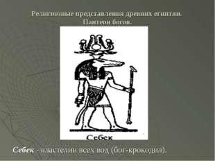 Религиозные представления древних египтян. Пантеон богов. Себек - властелин в