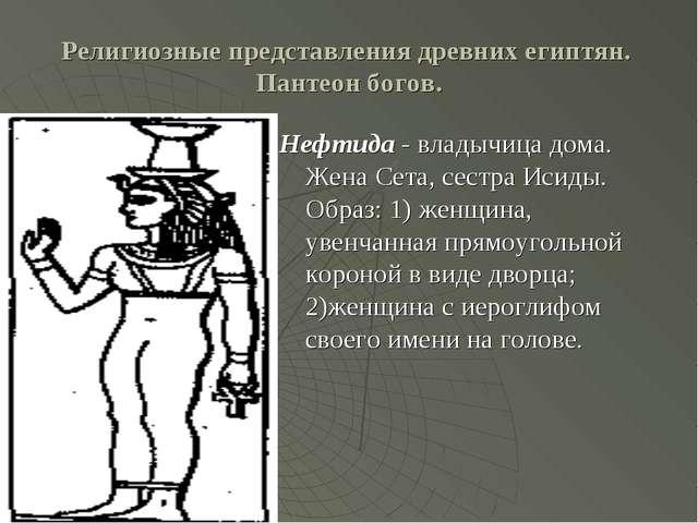 Религиозные представления древних египтян. Пантеон богов. Нефтида - владычица...