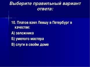 Выберите правильный вариант ответа: 10. Платов взял Левшу в Петербург в качес