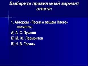 Выберите правильный вариант ответа: 1. Автором «Песни о вещем Олеге» является