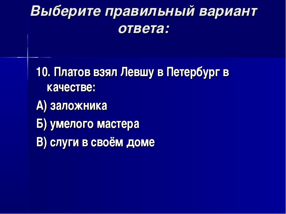 Выберите правильный вариант ответа: 10. Платов взял Левшу в Петербург в качес...