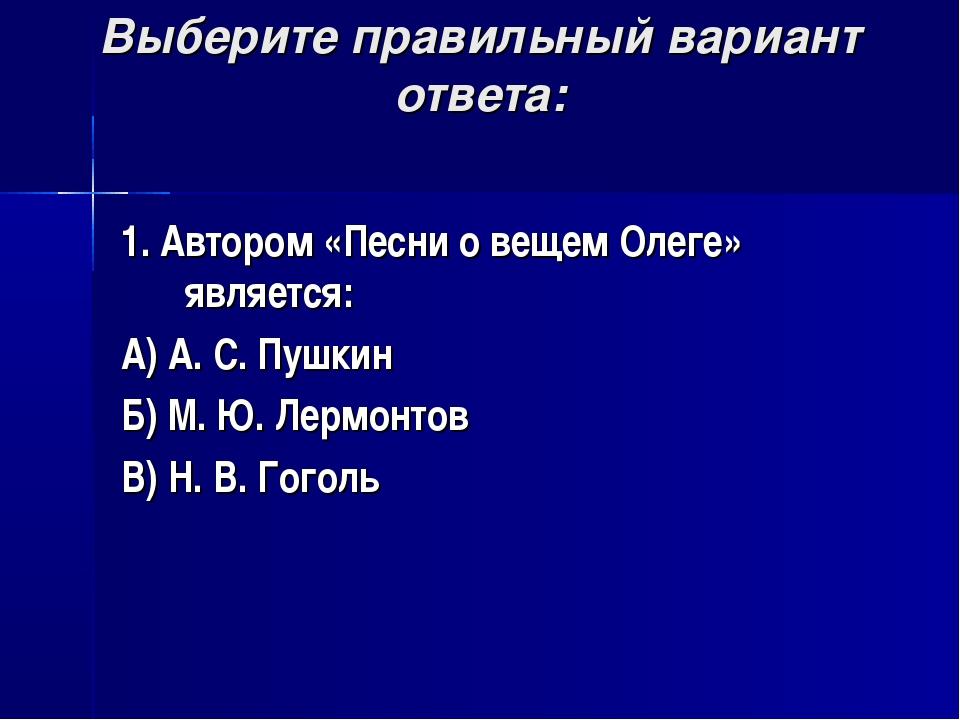 Выберите правильный вариант ответа: 1. Автором «Песни о вещем Олеге» является...