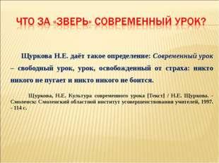 Щуркова Н.Е. даёт такое определение: Современный урок – свободный урок, урок