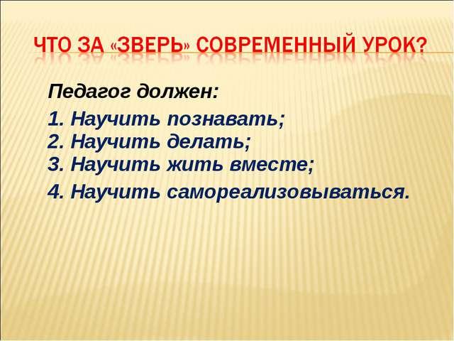 Педагог должен: 1. Научить познавать; 2. Научить делать; 3. Научить жить вме...