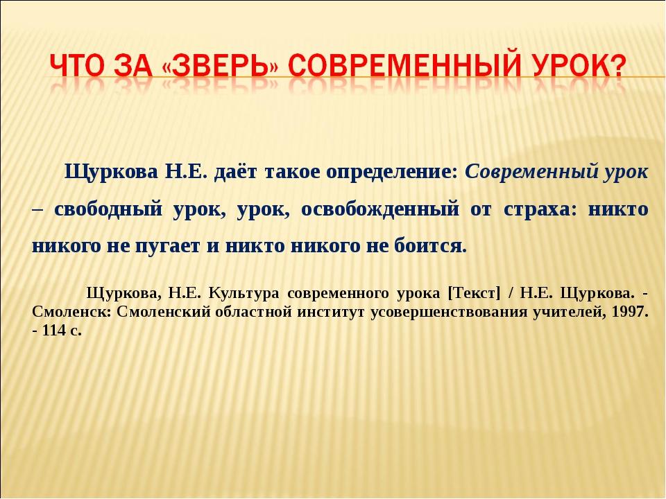 Щуркова Н.Е. даёт такое определение: Современный урок – свободный урок, урок...