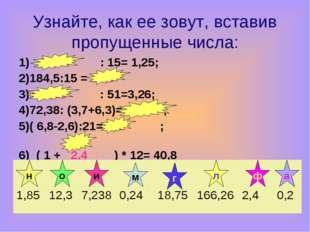 Узнайте, как ее зовут, вставив пропущенные числа: 1) 18,75 : 15= 1,25; 2)184