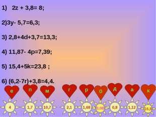 2z + 3,8= 8; 2)3у- 5,7=6,3; 3) 2,8+4d+3,7=13,3; 4) 11,87- 4p=7,39; 5) 15,4+5k