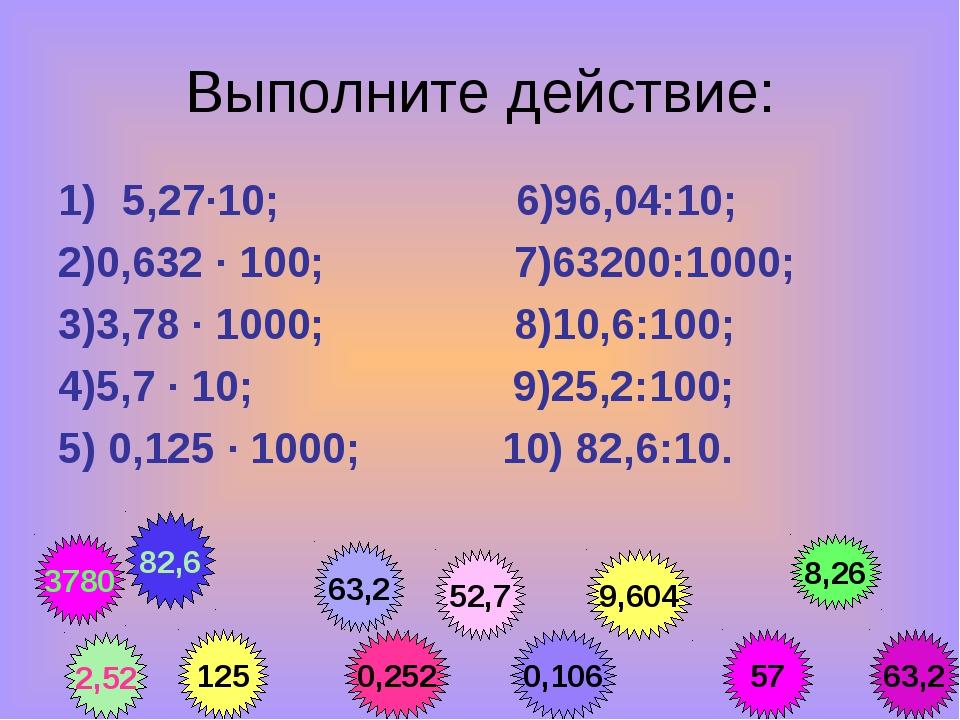 Выполните действие: 5,27·10; 6)96,04:10; 2)0,632 · 100; 7)63200:1000; 3)3,78...