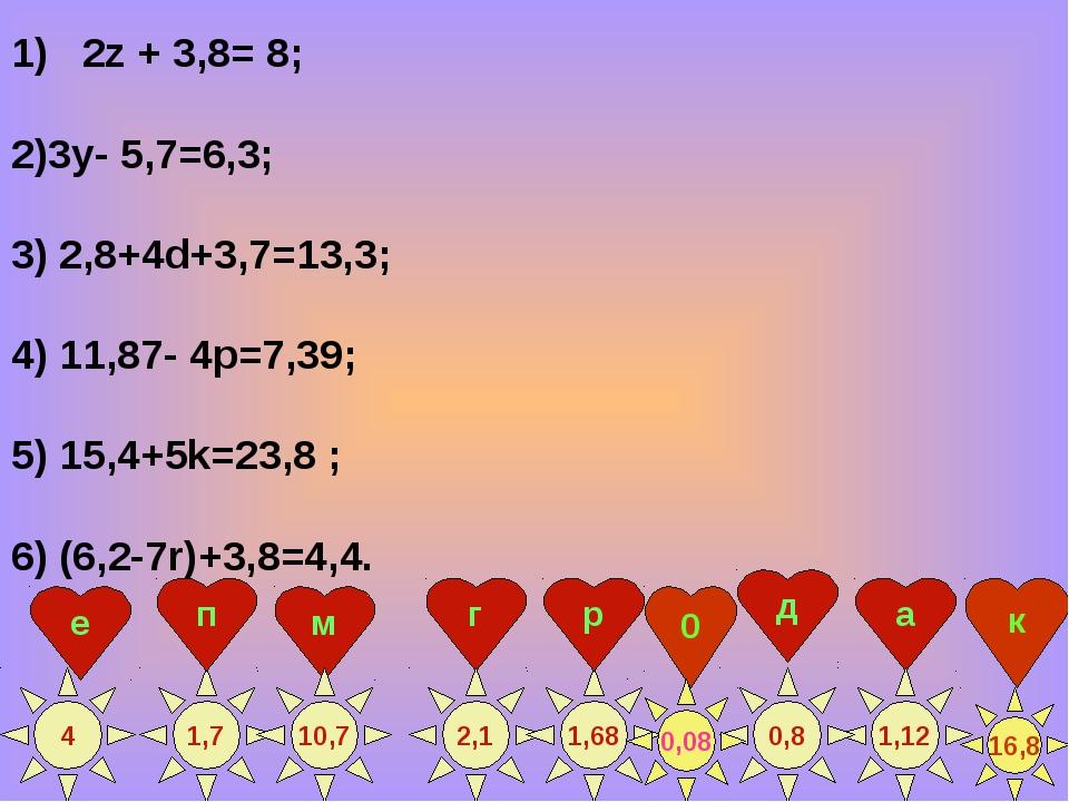 2z + 3,8= 8; 2)3у- 5,7=6,3; 3) 2,8+4d+3,7=13,3; 4) 11,87- 4p=7,39; 5) 15,4+5k...
