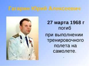 27 марта 1968 г погиб при выполнении тренировочного полета на самолете. .