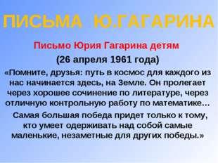 ПИСЬМА Ю.ГАГАРИНА Письмо Юрия Гагарина детям (26 апреля 1961 года) «Помните,