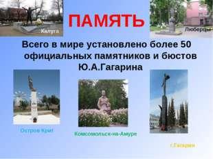 ПАМЯТЬ Всего в мире установлено более 50 официальных памятников и бюстов Ю.А.
