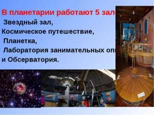 В планетарии работают 5 залов: Звездный зал, Космическое путешествие, Планетк