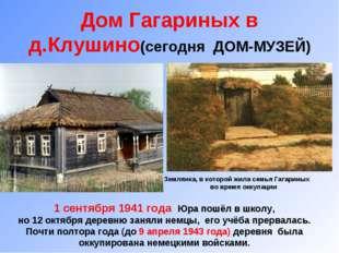 Дом Гагариных в д.Клушино(сегодня ДОМ-МУЗЕЙ) Землянка, в которой жила семья Г