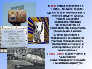 В 1945 семья переехала в г. Гжатск (сегодня Гагарин), где Ю.Гагарин окончил