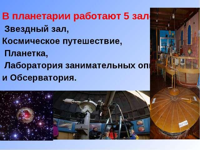 В планетарии работают 5 залов: Звездный зал, Космическое путешествие, Планетк...