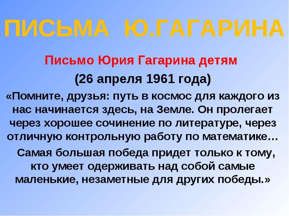ПИСЬМА Ю.ГАГАРИНА Письмо Юрия Гагарина детям (26 апреля 1961 года) «Помните,...
