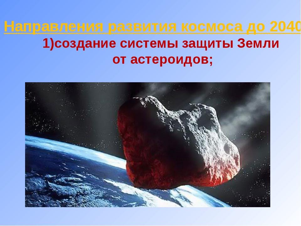 Направления развития космоса до 2040г : 1)создание системы защиты Земли от а...