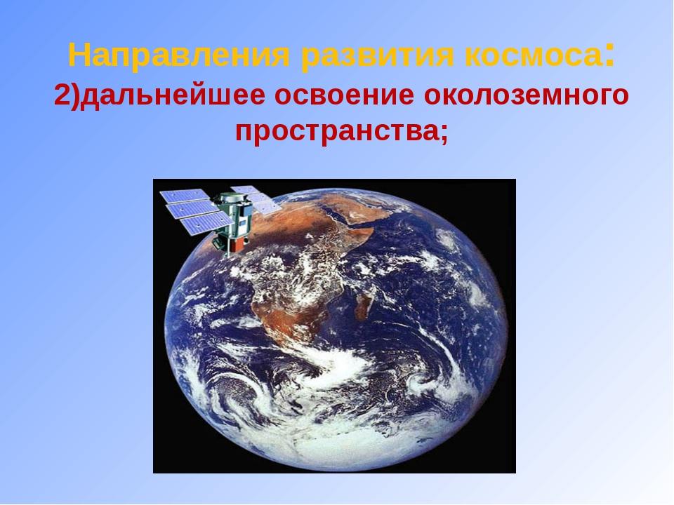 Направления развития космоса: 2)дальнейшее освоение околоземного пространства;
