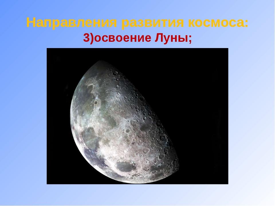 Направления развития космоса: 3)освоение Луны;