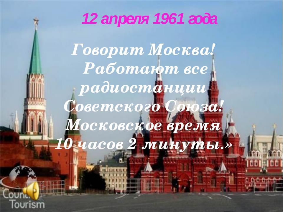 Говорит Москва! Работают все радиостанции Советского Союза! Московское время...