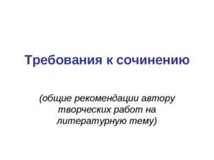 Требования к сочинению (общие рекомендации автору творческих работ на литерат