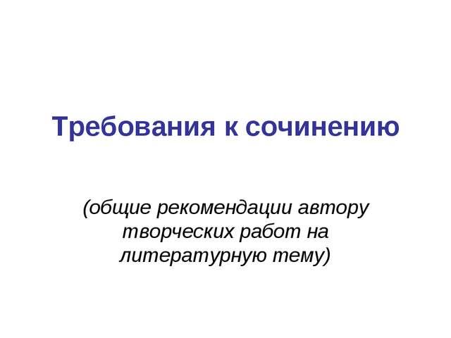 Требования к сочинению (общие рекомендации автору творческих работ на литерат...