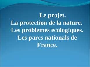 Le projet. La protection de la nature. Les problemes ecologiques. Les parcs