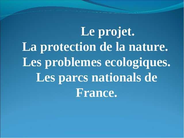 Le projet. La protection de la nature. Les problemes ecologiques. Les parcs...
