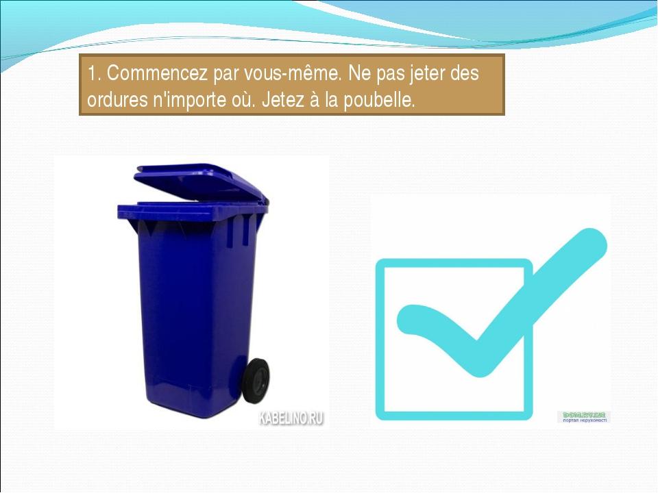 1. Commencez par vous-même. Ne pas jeter des ordures n'importe où. Jetez à la...