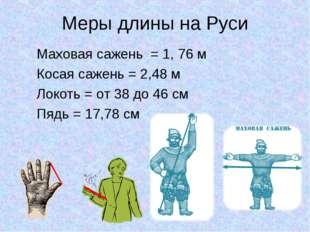 Меры длины на Руси Маховая сажень = 1, 76 м Косая сажень = 2,48 м Локоть = от