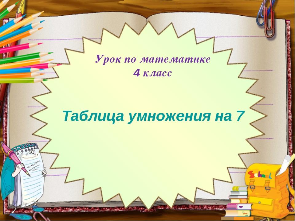 Урок по математике 4 класс Таблица умножения на 7