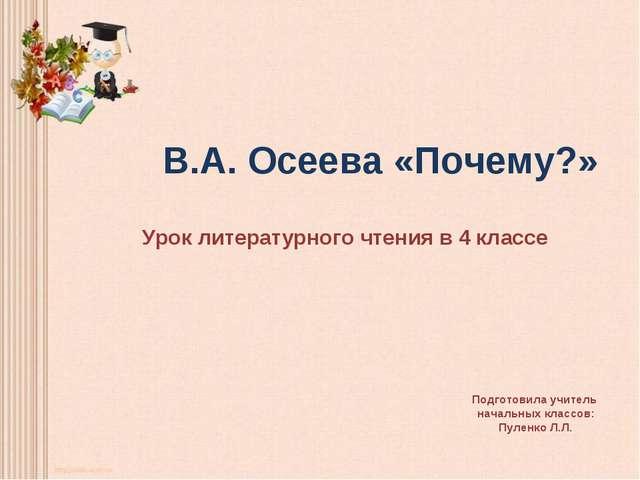 В.А. Осеева «Почему?» Урок литературного чтения в 4 классе Подготовила учите...