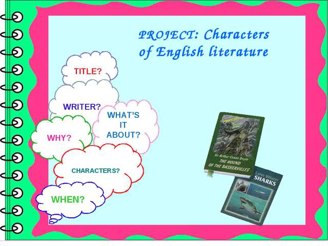 PROJECT: Characters of English literature TITLE? WRITER? WHAT'S IT ABOUT?? WH...